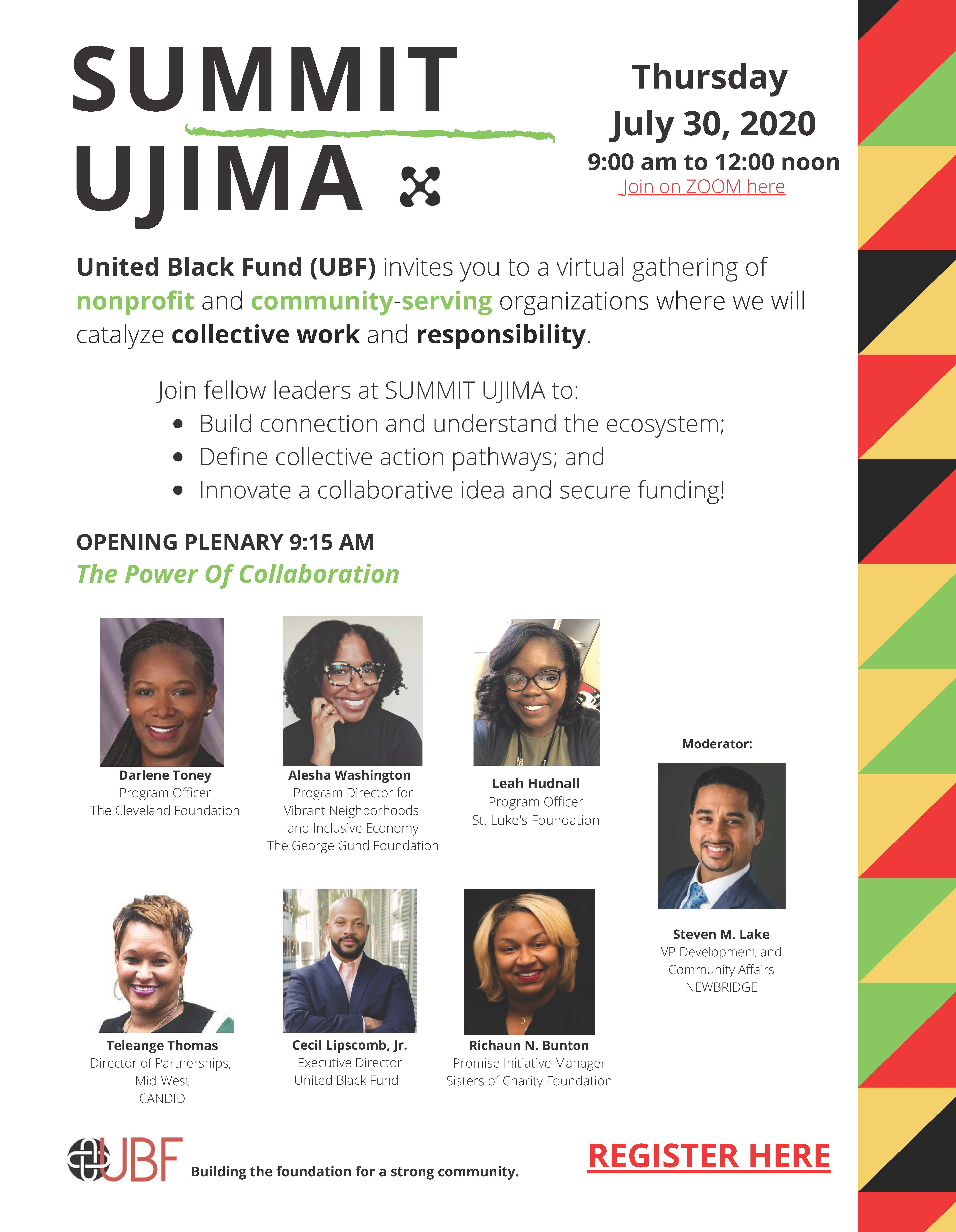 SUMMIT UJIMA Thursday July 30, 2020 9:00 am to 12:00 noon Join on ZOOM. United Black Fund (UBF) invites you to a virtual gathering of nonprofit and community-serving, organizations where we will catalyze collective work and responsibility. Join fellow leaders at SUMMIT UJIMA to: • Build connection and understand the ecosystem; • Define collective action pathways; and • Innovate a collaborative idea and secure funding! OPENING PLENARY 9:15 AM The Power Of Collaboration Participants: Darlene Toney Program Officer The Cleveland Foundation Teleange Thomas Director of Partnerships, Mid-West CANDID Alesha Washington Program Director for Vibrant Neighborhoods and Inclusive Economy The George Gund Foundation Cecil Lipscomb, Jr. Executive Director United Black Fund Leah Hudnall Program Officer St. Luke's Foundation Richaun N. Bunton Promise Initiative Manager Sisters of Charity Foundation Moderator: Steven M. Lake VP Development and Community Affairs NEWBRIDGE