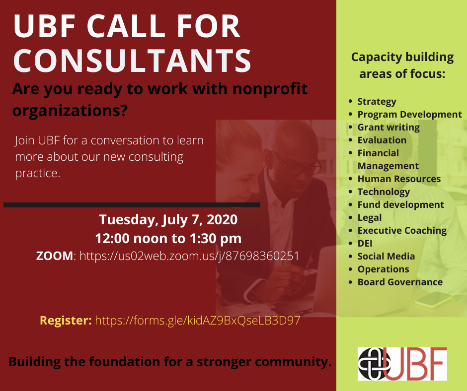 UBF CALL FOR CONSULTANTS Are you ready to work with nonprofit organizations? Join UBF for a conversation to learn more about our new consulting practice. Tuesday, July 7, 2020 12:00 noon to 1:30 pm ZOOM: https://us02web.zoom.us/j/87698360251 Register: https://forms.gle/kidAZ9BxQseLB3D97 Building the foundation for a stronger community. Capacity building areas of focus: • Strategy • Program Development • Grant writing • Evaluation • Financial Management • Human Resources • Technology • Fund development • Legal • Executive Coaching • DEI • Social Media • Operations • Board Governance UBF